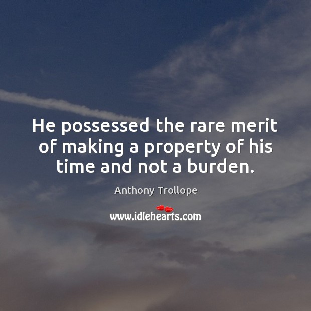 He possessed the rare merit of making a property of his time and not a burden. Image