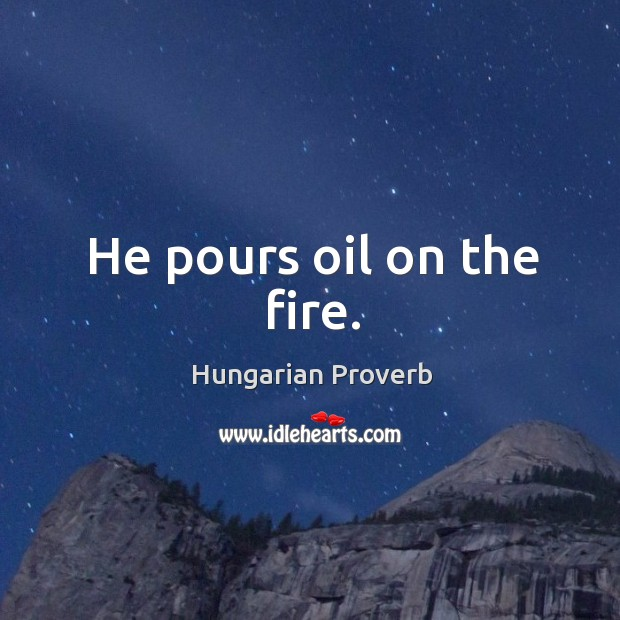 Image, He pours oil on the fire.