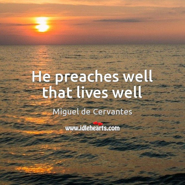 He preaches well that lives well Miguel de Cervantes Picture Quote