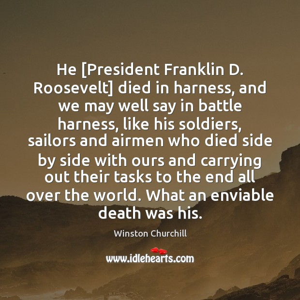 Image, He [President Franklin D. Roosevelt] died in harness, and we may well