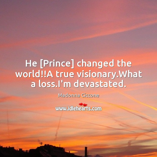 He [Prince] changed the world!!A true visionary.What a loss.I'm devastated. Image