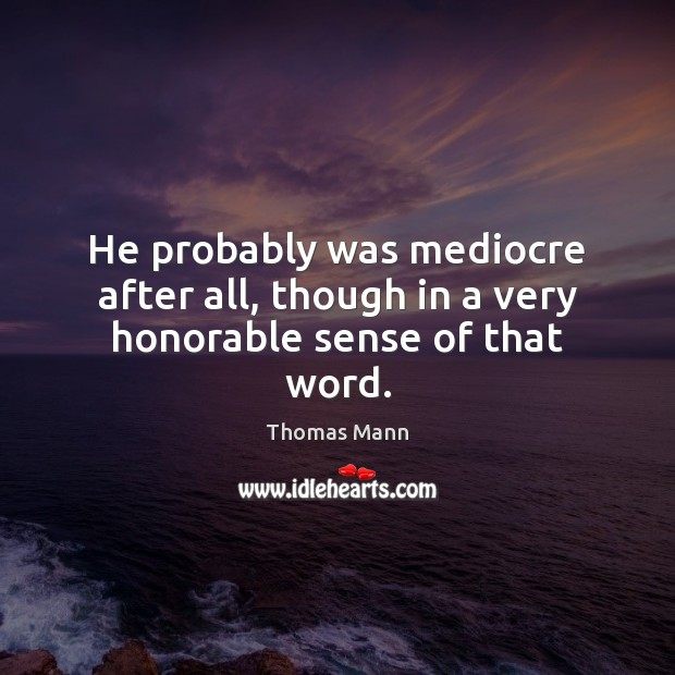 He probably was mediocre after all, though in a very honorable sense of that word. Image