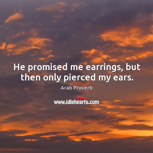 He promised me earrings, but then only pierced my ears. Arab Proverbs Image