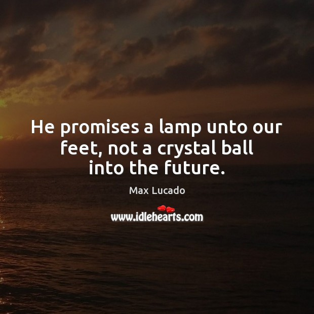 Image, He promises a lamp unto our feet, not a crystal ball into the future.