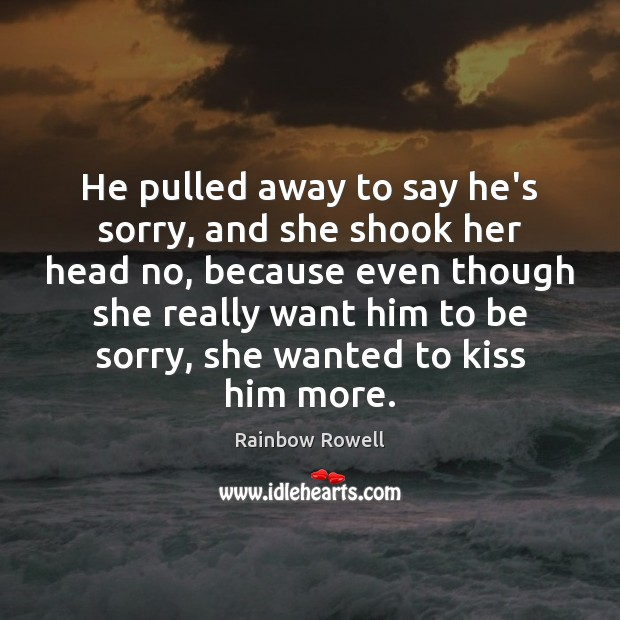 He pulled away to say he's sorry, and she shook her head Rainbow Rowell Picture Quote