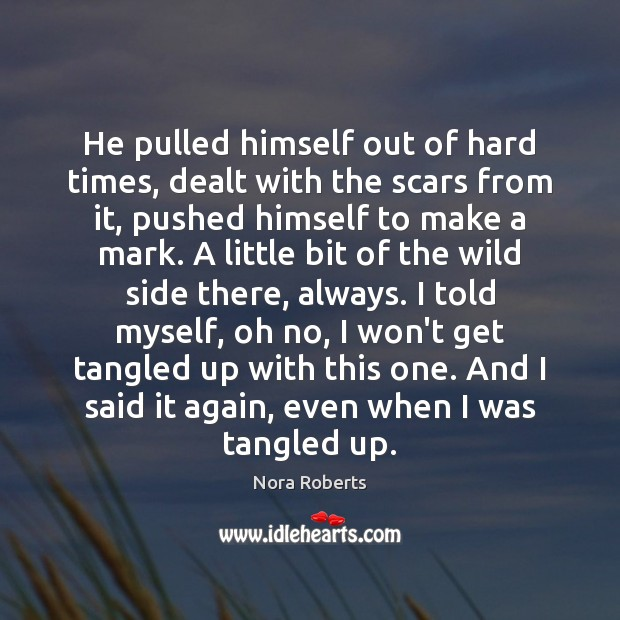 He pulled himself out of hard times, dealt with the scars from Nora Roberts Picture Quote
