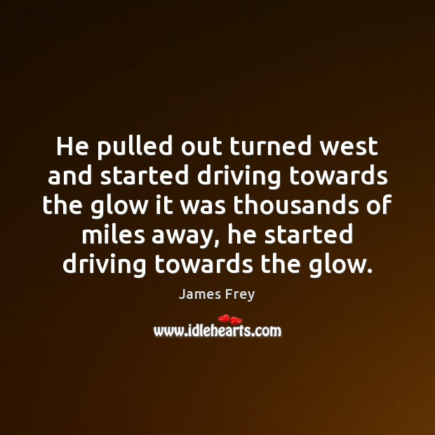 He pulled out turned west and started driving towards the glow it James Frey Picture Quote