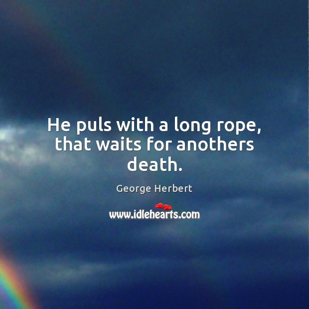Image, He puls with a long rope, that waits for anothers death.