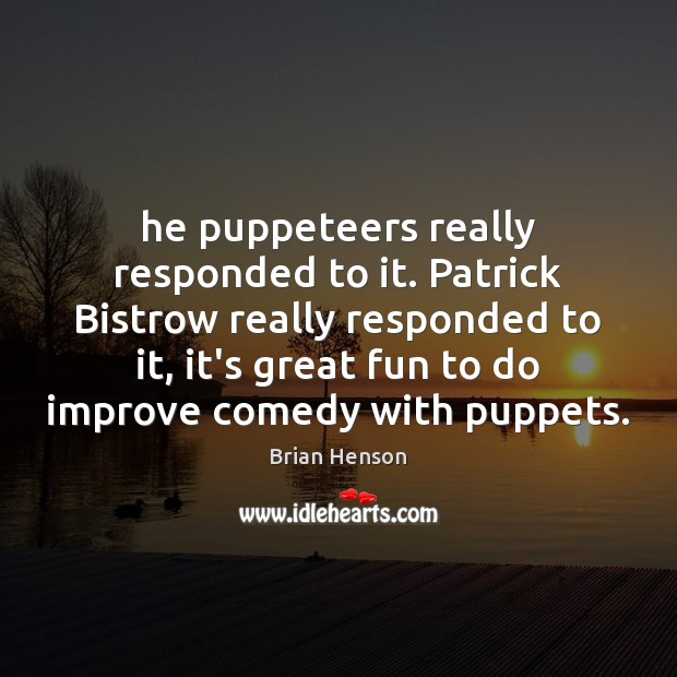 Image, He puppeteers really responded to it. Patrick Bistrow really responded to it,
