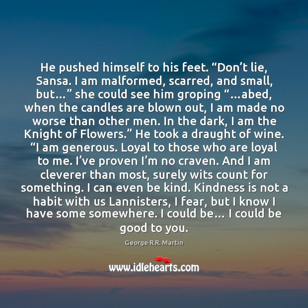 "He pushed himself to his feet. ""Don't lie, Sansa. I am Kindness Quotes Image"