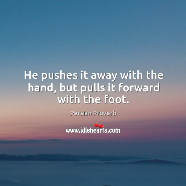 He pushes it away with the hand, but pulls it forward with the foot. Persian Proverbs Image