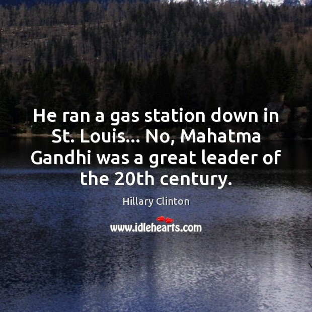 He ran a gas station down in St. Louis… No, Mahatma Gandhi Hillary Clinton Picture Quote