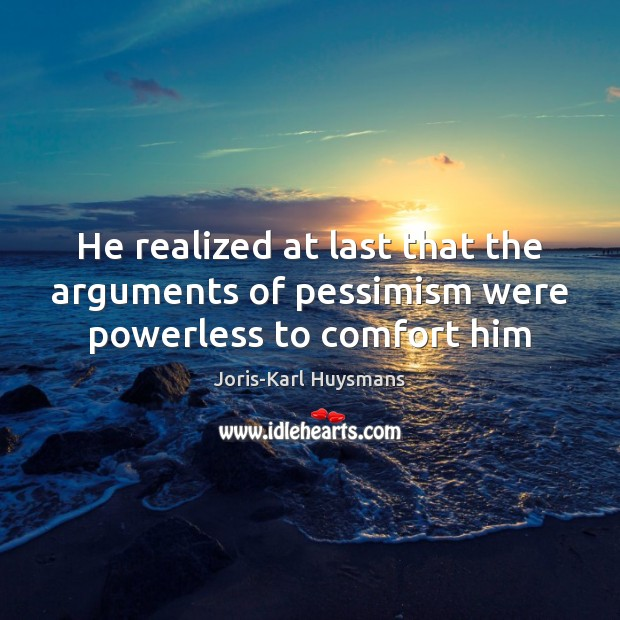 He realized at last that the arguments of pessimism were powerless to comfort him Image