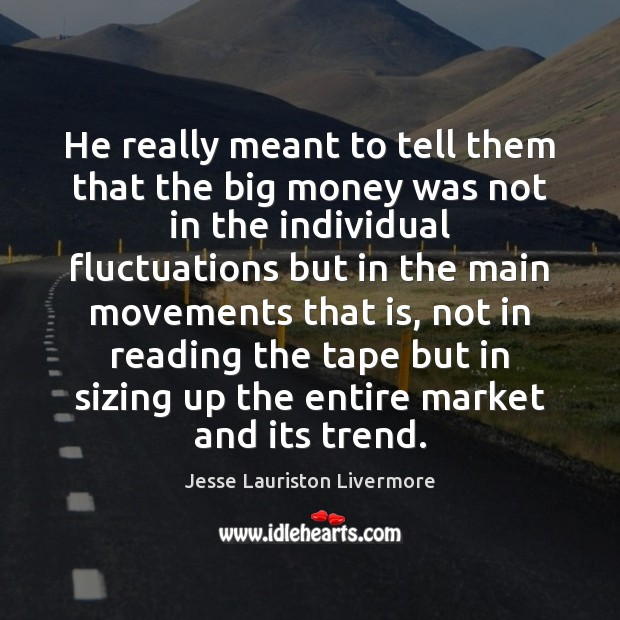 He really meant to tell them that the big money was not Jesse Lauriston Livermore Picture Quote