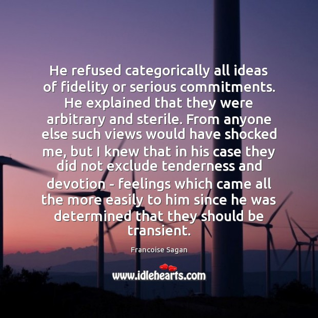 He refused categorically all ideas of fidelity or serious commitments. He explained Francoise Sagan Picture Quote