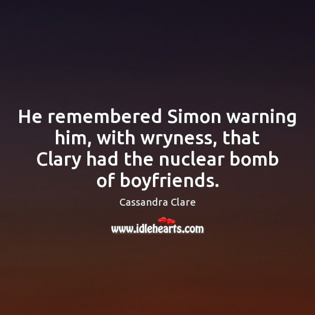 He remembered Simon warning him, with wryness, that Clary had the nuclear Image