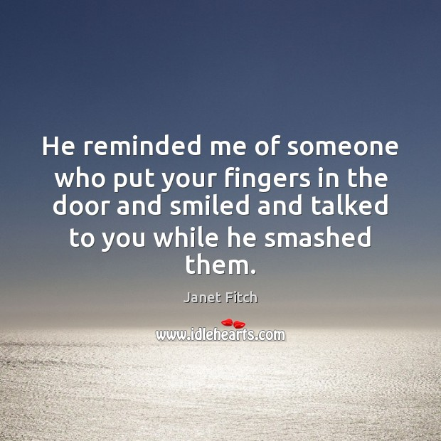 He reminded me of someone who put your fingers in the door Janet Fitch Picture Quote