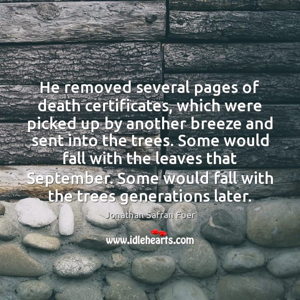 He removed several pages of death certificates, which were picked up by Jonathan Safran Foer Picture Quote
