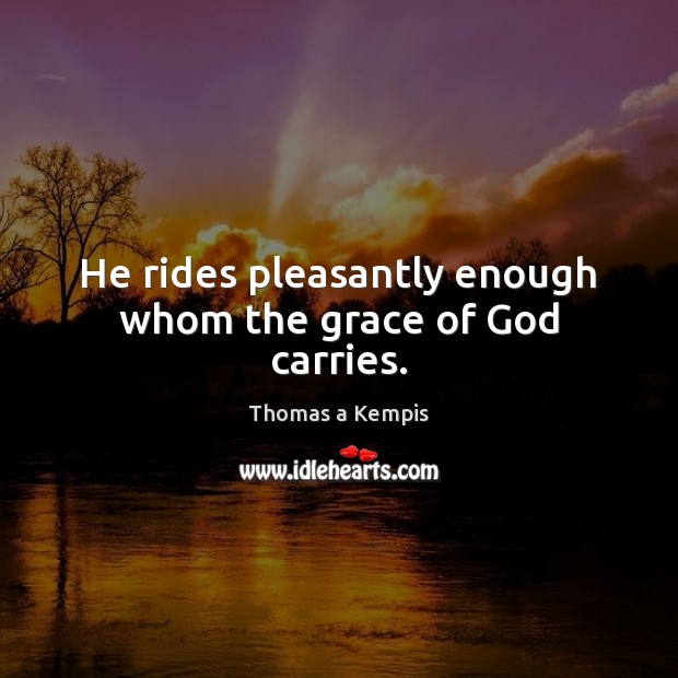 He rides pleasantly enough whom the grace of God carries. Thomas a Kempis Picture Quote