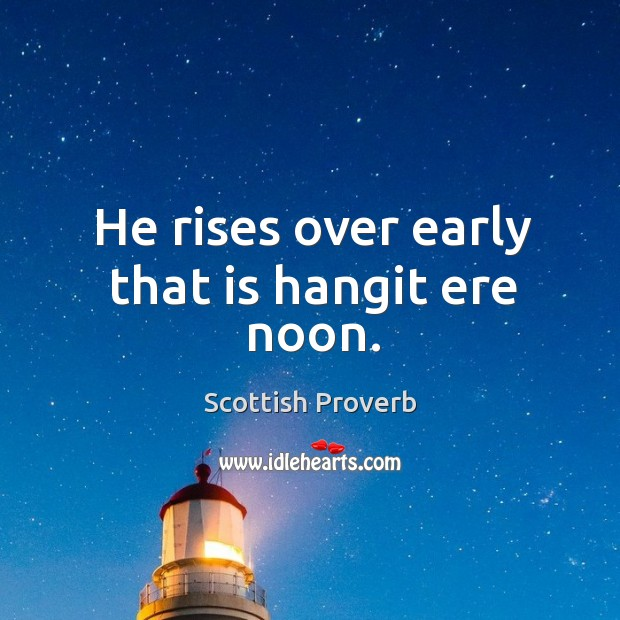 Image, He rises over early that is hangit ere noon.