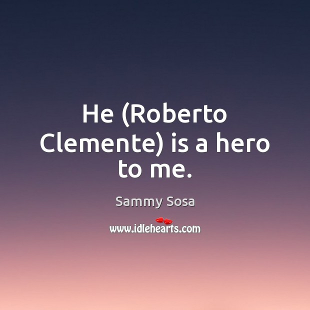 He (Roberto Clemente) is a hero to me. Sammy Sosa Picture Quote