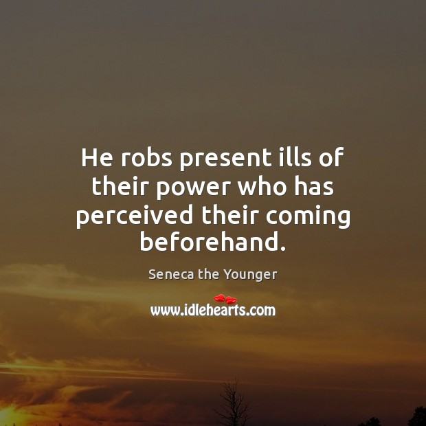 He robs present ills of their power who has perceived their coming beforehand. Seneca the Younger Picture Quote