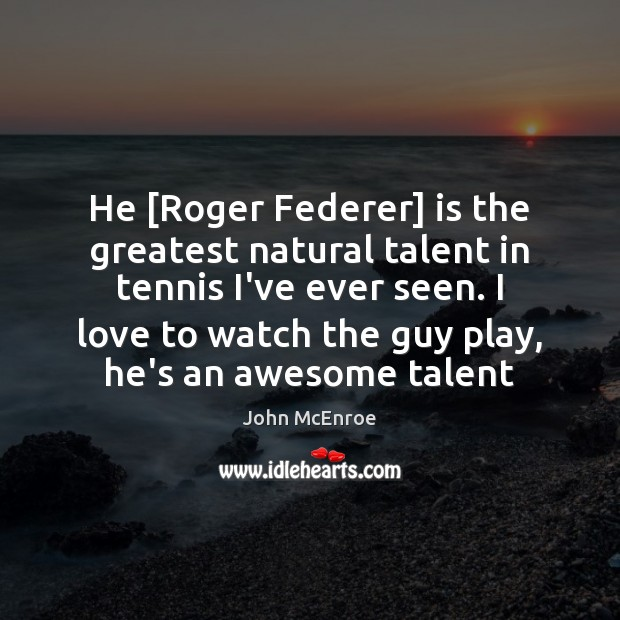 He [Roger Federer] is the greatest natural talent in tennis I've ever John McEnroe Picture Quote