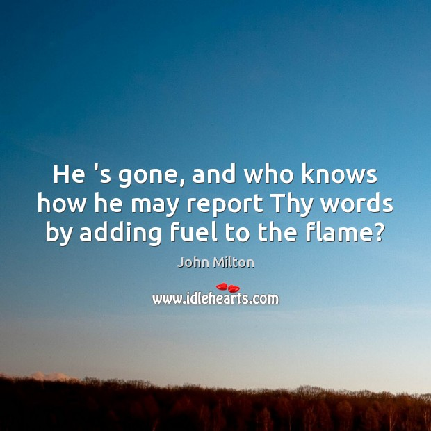 He 's gone, and who knows how he may report Thy words by adding fuel to the flame? John Milton Picture Quote