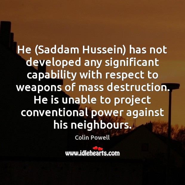 He (Saddam Hussein) has not developed any significant capability with respect to Colin Powell Picture Quote