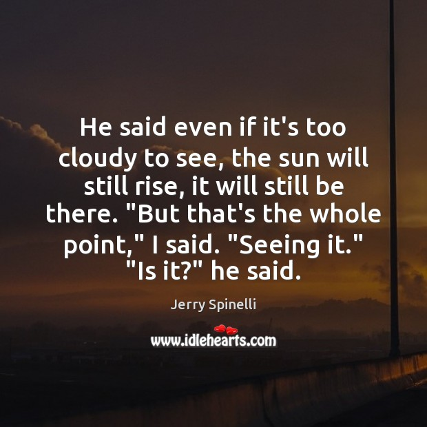 He said even if it's too cloudy to see, the sun will Jerry Spinelli Picture Quote