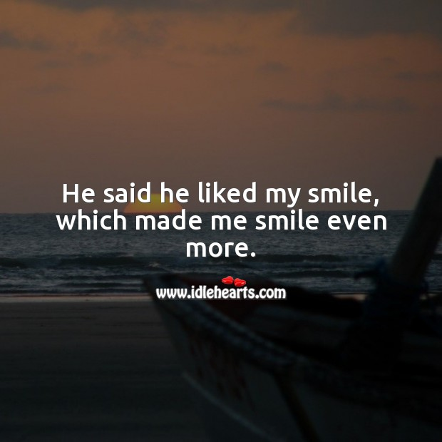 He said he liked my smile, which made me smile even more. Smile Quotes Image