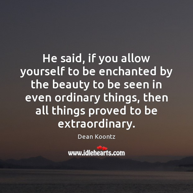 He said, if you allow yourself to be enchanted by the beauty Dean Koontz Picture Quote