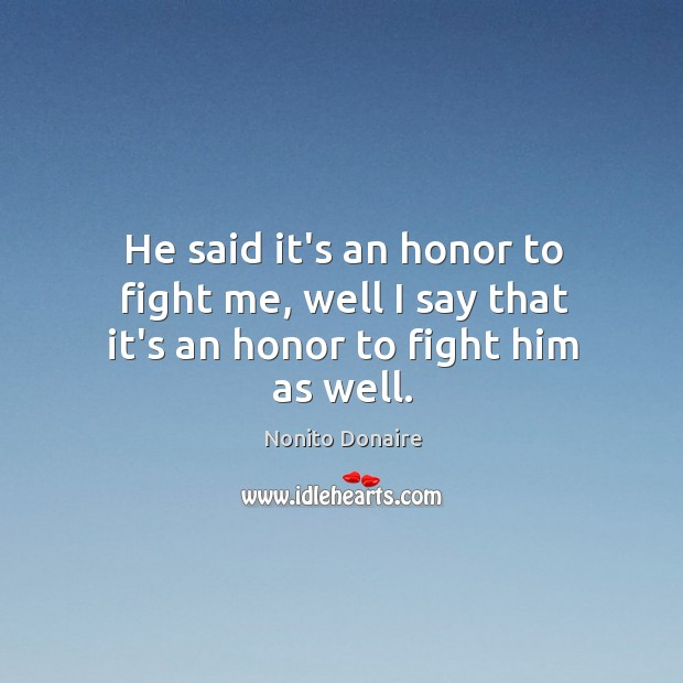 He said it's an honor to fight me, well I say that it's an honor to fight him as well. Nonito Donaire Picture Quote
