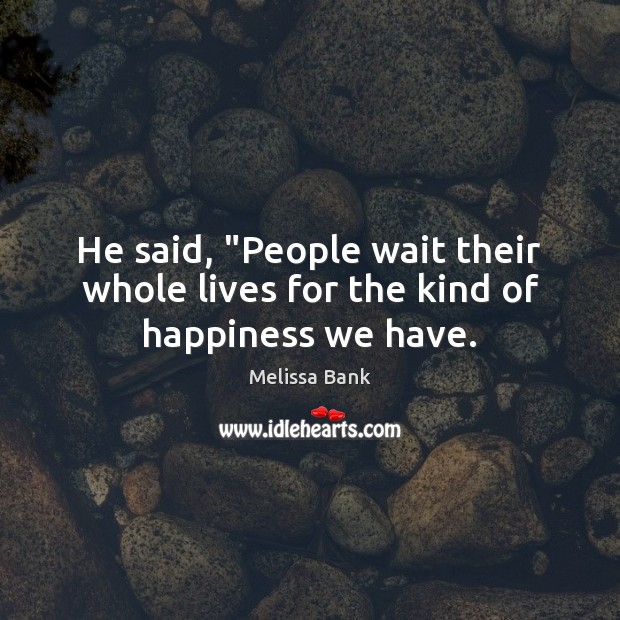 """He said, """"People wait their whole lives for the kind of happiness we have. Image"""