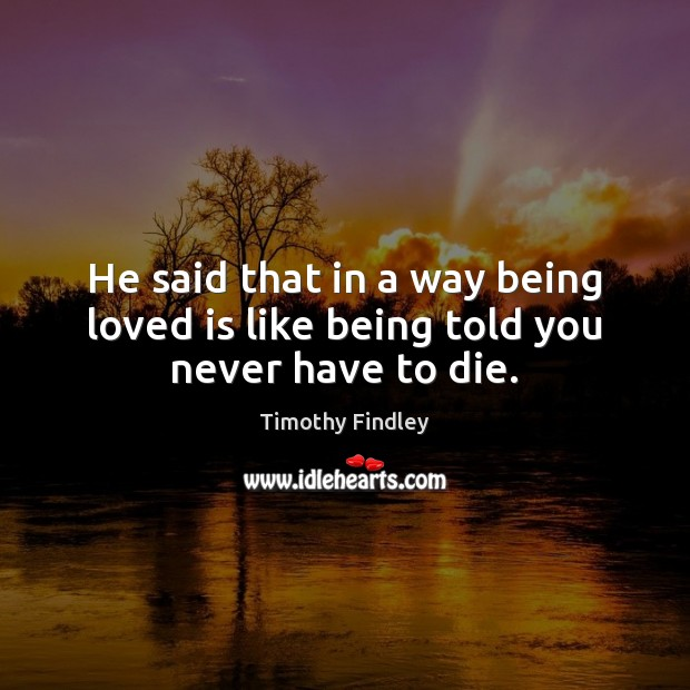 He said that in a way being loved is like being told you never have to die. Image
