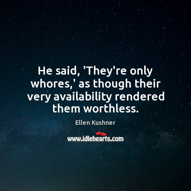 He said, 'They're only whores,' as though their very availability rendered them worthless. Image