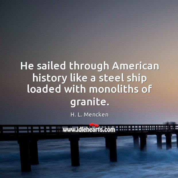 He sailed through American history like a steel ship loaded with monoliths of granite. Image
