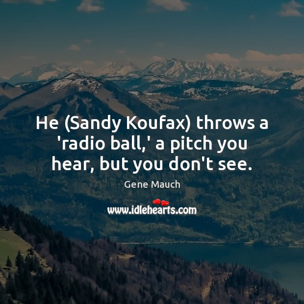 He (Sandy Koufax) throws a 'radio ball,' a pitch you hear, but you don't see. Image