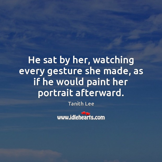He sat by her, watching every gesture she made, as if he Image