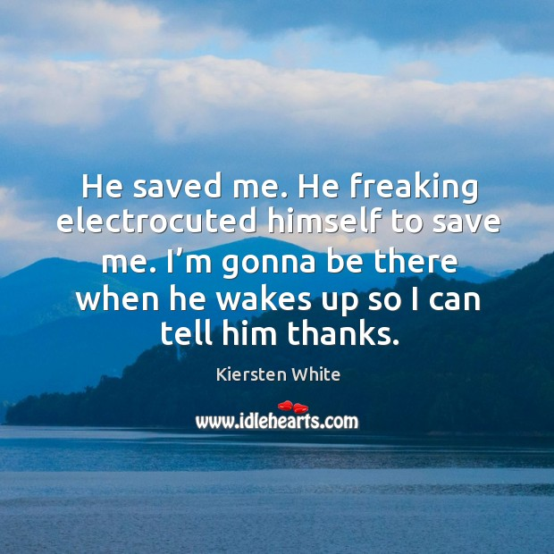 He saved me. He freaking electrocuted himself to save me. I'm Image