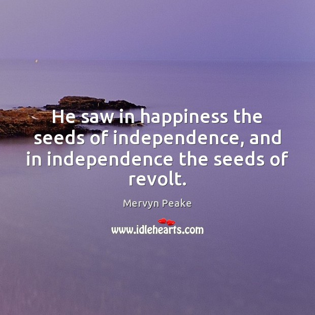 He saw in happiness the seeds of independence, and in independence the seeds of revolt. Mervyn Peake Picture Quote