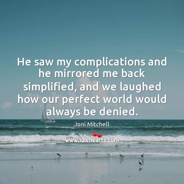 He saw my complications and he mirrored me back simplified, and we Joni Mitchell Picture Quote