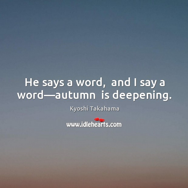 He says a word,  and I say a word—autumn  is deepening. Image