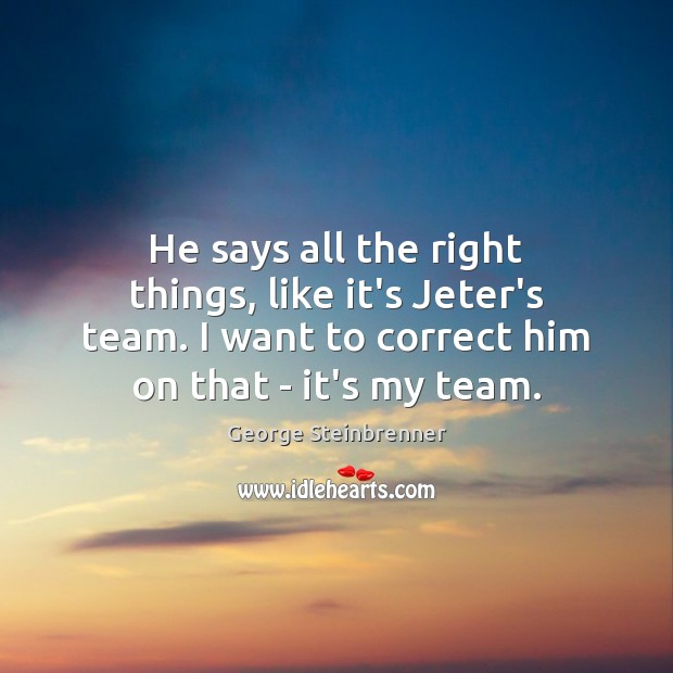 He says all the right things, like it's Jeter's team. I want George Steinbrenner Picture Quote