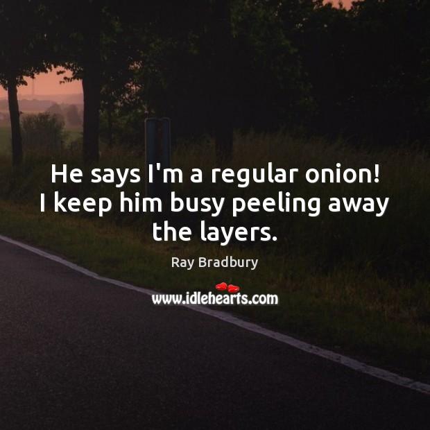 He says I'm a regular onion! I keep him busy peeling away the layers. Image