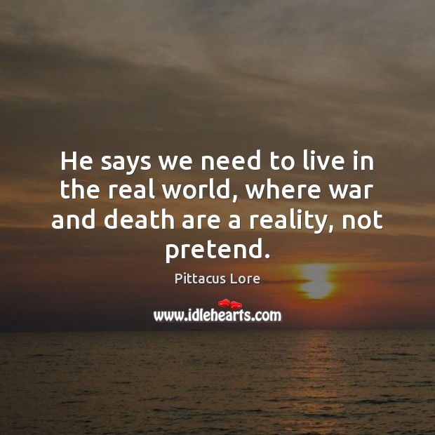 He says we need to live in the real world, where war and death are a reality, not pretend. Pittacus Lore Picture Quote