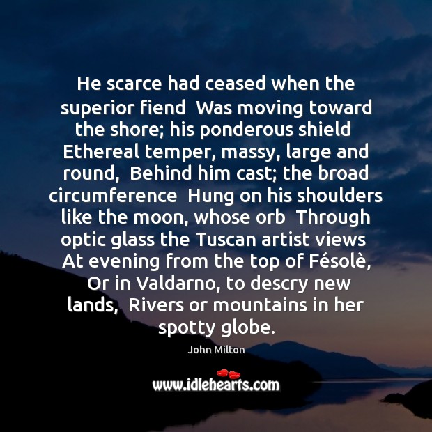 He scarce had ceased when the superior fiend  Was moving toward the Image
