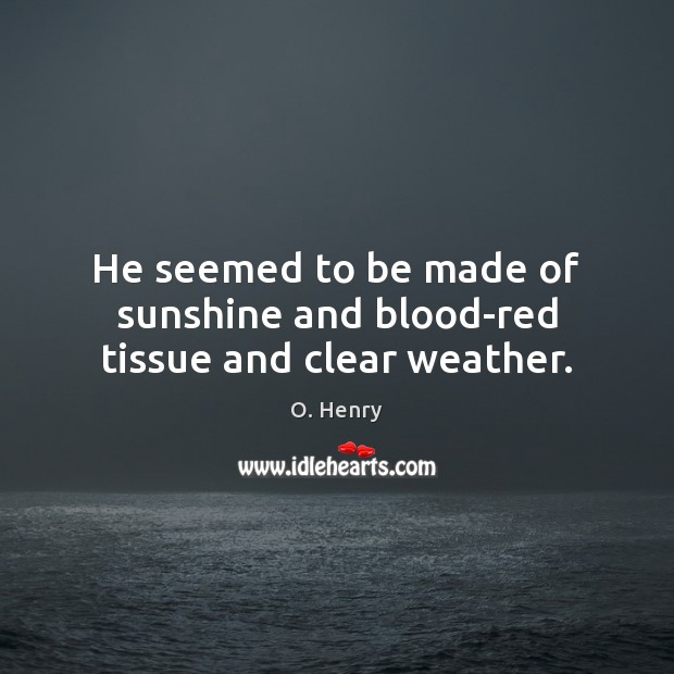 He seemed to be made of sunshine and blood-red tissue and clear weather. O. Henry Picture Quote