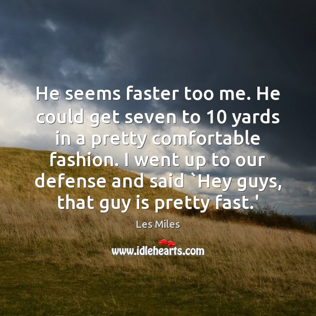He seems faster too me. He could get seven to 10 yards in Image