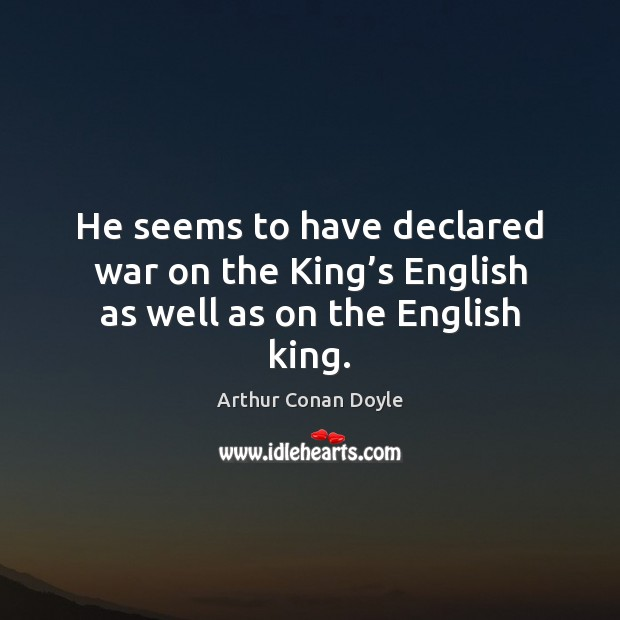 He seems to have declared war on the King's English as well as on the English king. Arthur Conan Doyle Picture Quote